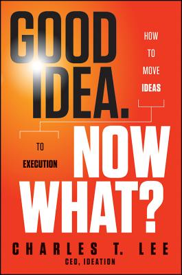 Good Idea. Now What By Lee, Charles T.